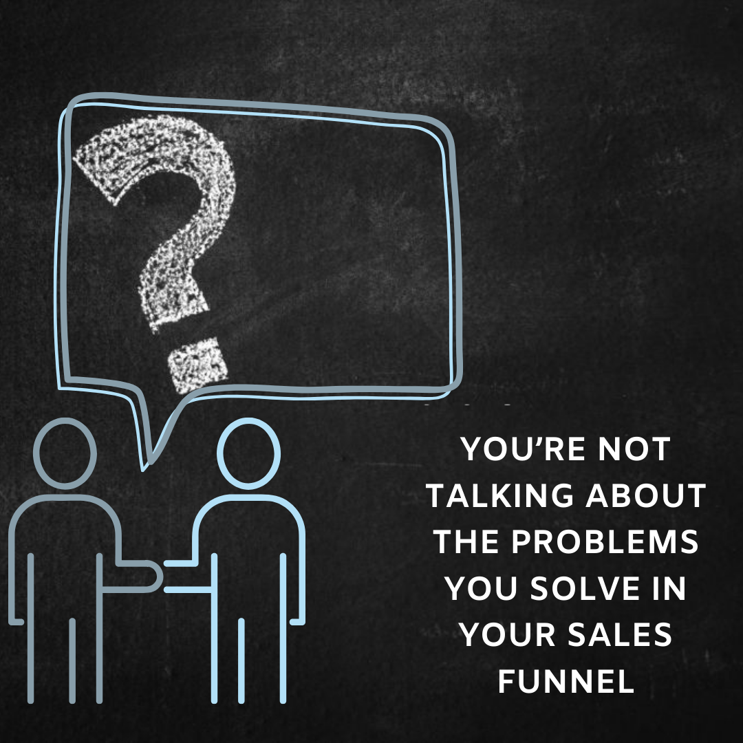 You're Not Talking About The Problems You Solve In Your Sales Funnel